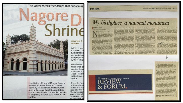 "A: The photo at left shows the Nagore Dargah Shrine in 2008.  The photo is from my article, ""Nagore Dargah Shrine"", published in Lifestyle magazine in November 2008.  The Nagore Dargah building was officially converted to, and opened as, the Indian Muslim Heritage Centre in May 2011 by late President S R Nathan. B: The photo at right shows my article, ""My birthplace, a national monument"", published in The Straits Times of 17 January 2011."